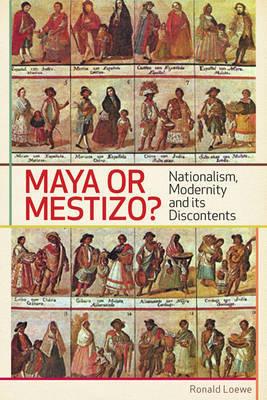 Maya or Mestizo?: Nationalism, Modernity, and Its Discontents by Ronald Loewe image