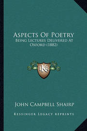Aspects of Poetry: Being Lectures Delivered at Oxford (1882) by (John Campbell] Shairp