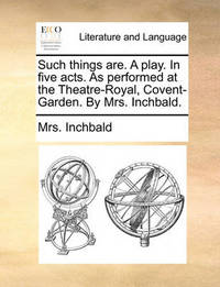 Such Things Are. a Play. in Five Acts. as Performed at the Theatre-Royal, Covent-Garden. by Mrs. Inchbald. by Elizabeth Inchbald