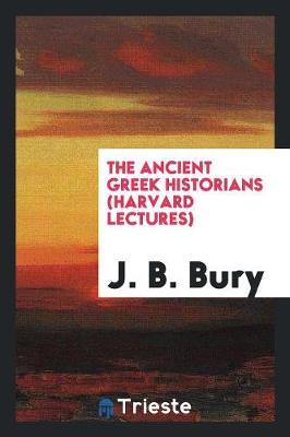 The Ancient Greek Historians (Harvard Lectures) by J.B. Bury