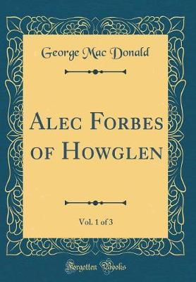 Alec Forbes of Howglen, Vol. 1 of 3 (Classic Reprint) by George Mac Donald