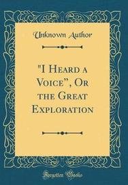 """""""I Heard a Voice,"""" or the Great Exploration (Classic Reprint) by Unknown Author image"""