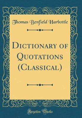 Dictionary of Quotations (Classical) (Classic Reprint) by Thomas Benfield Harbottle