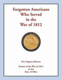 Forgotten Americans Who Served in the War of 1812 by Eric Eugene Johnson