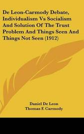 de Leon-Carmody Debate, Individualism Vs Socialism and Solution of the Trust Problem and Things Seen and Things Not Seen (1912) by Daniel De Leon