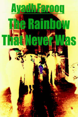 The Rainbow That Never Was by Ayadh Farooq