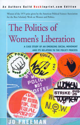 The Politics of Women's Liberation: A Case Study of an Emerging Social Movement and Its Relation to the Policy Process by Jo Freeman