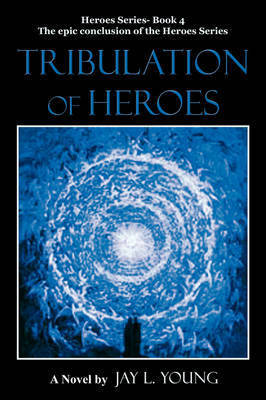 Tribulation of Heroes by Jay L Young