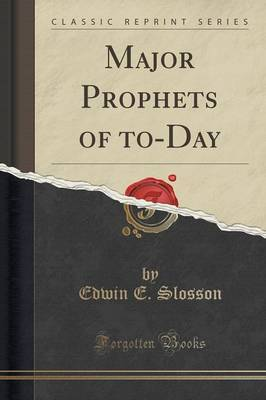 Major Prophets of To-Day (Classic Reprint) by Edwin E Slosson