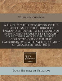 A Plain, But Full Exposition of the Catechism of the Church of England Enjoyned to Be Learned of Every Child, Before He Be Brought to Be Confirmed by the Bishop / Collected Out of the Best Catechists, by ... William Lord Bishop of Glocester [Sic]. (1671) by William Nicholson