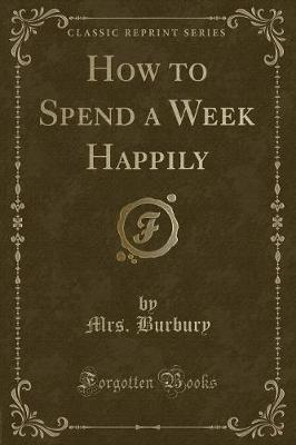 How to Spend a Week Happily (Classic Reprint) by Mrs Burbury