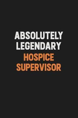 Absolutely Legendary Hospice Supervisor by Camila Cooper