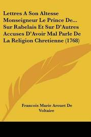 Lettres a Son Altesse Monseigneur Le Prince de... Sur Rabelais Et Sur D'Autres Accuses D'Avoir Mal Parle de La Religion Chretienne (1768) by Francois Marie Arouet de Voltaire