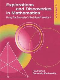 Explorations and Discoveries in Mathematics, Volume 3, Using The Geometer's Sketchpad Version 4 by Gennadiy Eyshinskiy