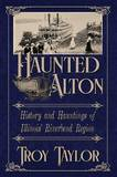 Haunted Alton: History and Hauntings of the Riverbend Region by Troy Taylor