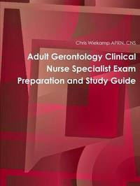 Adult Gerontology Clinical Nurse Specialist Exam Preparation and Study Guide by Chris Wiekamp