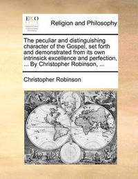 The Peculiar and Distinguishing Character of the Gospel, Set Forth and Demonstrated from Its Own Intrinsick Excellence and Perfection, ... by Christopher Robinson, ... by Christopher Robinson