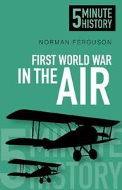 First World War in the Air: 5 Minute History by Norman Ferguson