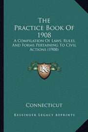 The Practice Book of 1908: A Compilation of Laws, Rules, and Forms Pertaining to Civil Actions (1908) by Connecticut
