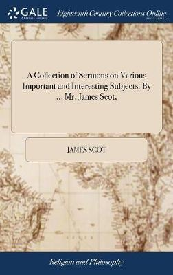 A Collection of Sermons on Various Important and Interesting Subjects. by ... Mr. James Scot, by James Scot