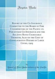 Report of the Co-Insurance Committee to the Board of Fire Underwriters of the Pacific on Percentage Co-Insurance and the Relative Rates Chargeable Therefor, Also on the Cost of Conflagration Hazard of Large Cities, 1905 (Classic Reprint) by Board of Fire Underwriters of T Pacific image