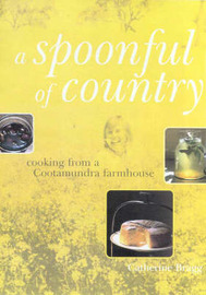 A Spoonful of Country: Cooking from a Cootamundra Farmhouse by Catherine Bragg