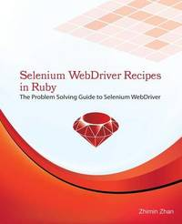 Selenium Webdriver Recipes in Ruby: The Problem Solving Guide to Selenium Webdriver in Ruby by Zhimin Zhan