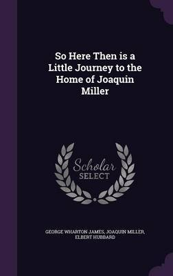 So Here Then Is a Little Journey to the Home of Joaquin Miller by George Wharton James