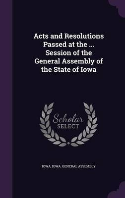 Acts and Resolutions Passed at the ... Session of the General Assembly of the State of Iowa by Iowa