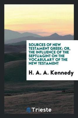Sources of New Testament Greek Or, the Influence of the Septuagint on the Vocabulary of the New Testament by H . A . A . Kennedy