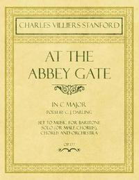 At the Abbey Gate - In C Major - Poem by C. J. Darling - Set to Music for Baritone Solo (or Male Chorus), Chorus and Orchestra - Op.177 by Charles Villiers Stanford