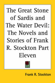 The Great Stone of Sardis and The Water Devil: The Novels and Stories of Frank R. Stockton Part Eleven by Frank .R.Stockton