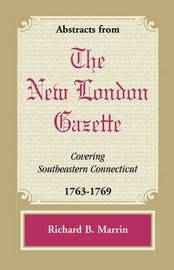 Abstracts from the New London Gazette Covering Southeastern Connecticut, 1763-1769 by Richard B. Marrin