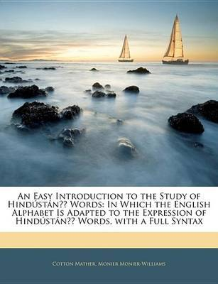 An Easy Introduction to the Study of HindustanA Words: In Which the English Alphabet Is Adapted to the Expression of HindustanA Words, with a Full Syntax by Cotton Mather image