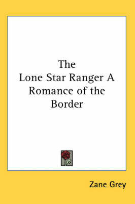 The Lone Star Ranger A Romance of the Border by Zane Grey