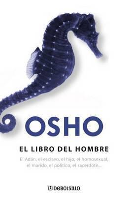 El Libro del Hombre: El Adan el Esclavo, el Hijo, el Homosexual, el Marido, el Politico, el Sacerdote... by Osho