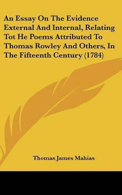 An Essay on the Evidence External and Internal, Relating Tot He Poems Attributed to Thomas Rowley and Others, in the Fifteenth Century (1784) by Thomas James Mahias
