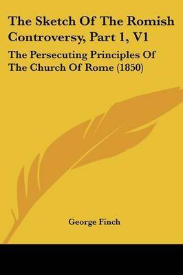 The Sketch Of The Romish Controversy, Part 1, V1: The Persecuting Principles Of The Church Of Rome (1850) by George Finch