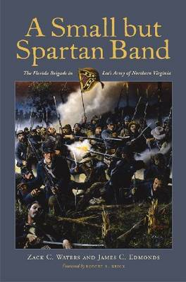 A Small But Spartan Band: The Florida Brigade in Lee's Army of Northern Virginia by Zack C Waters