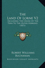 The Land of Lorne V2: Including the Cruise of the Tern to the Outer Hebrides (1871) by Robert Williams Buchanan