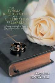 The Formal Requirements of the Celebration of Marriage: A Comparative Study of Canon Law, Nigeria Statutory Law and Nigeria Customary Law by Aloysius Enemali
