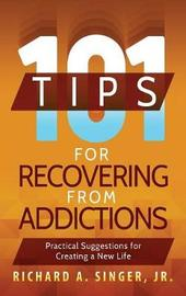 101 Tips for Recovering from Addictions by Richard A. Singer