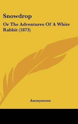 Snowdrop: Or The Adventures Of A White Rabbit (1873) by * Anonymous