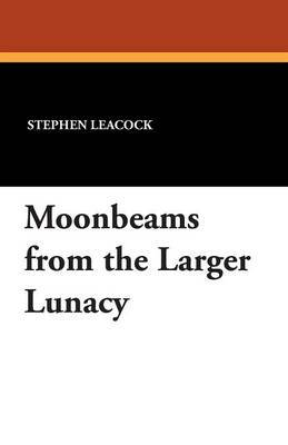 Moonbeams from the Larger Lunacy by Stephen Leacock