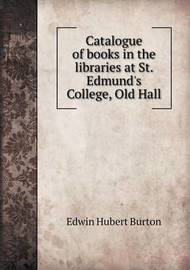 Catalogue of Books in the Libraries at St. Edmund's College, Old Hall by Edwin Hubert Burton