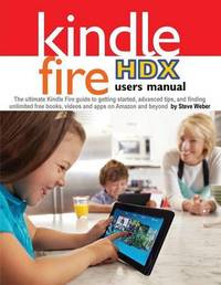 Kindle Fire Hdx Users Manual by Steve Weber