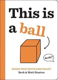 Books That Drive Kids CRAZY!: This is a Ball by Beck Stanton