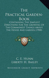 The Practical Garden-Book: Containing the Simplest Directions for the Growing of the Commonest Things about the House and Garden (1900) by C. E. Hunn