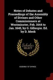 Notes of Debates and Proceedings of the Assembly of Divines and Other Commissioners at Westminster, Feb. 1644 to Jan. 1645, by G. Gillespie. Ed. by D. Meek
