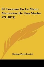 El Corazon En La Mano Memorias de Una Madre V3 (1874) by Enrique Perez Escrich